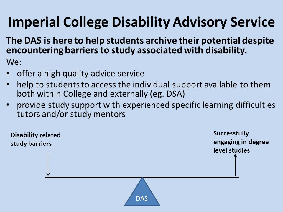 Imperial College Disability Advisory Service Disability related study barriers Successfully engaging in degree level studies The DAS is here to help students archive their potential despite encountering barriers to study associated with disability.
