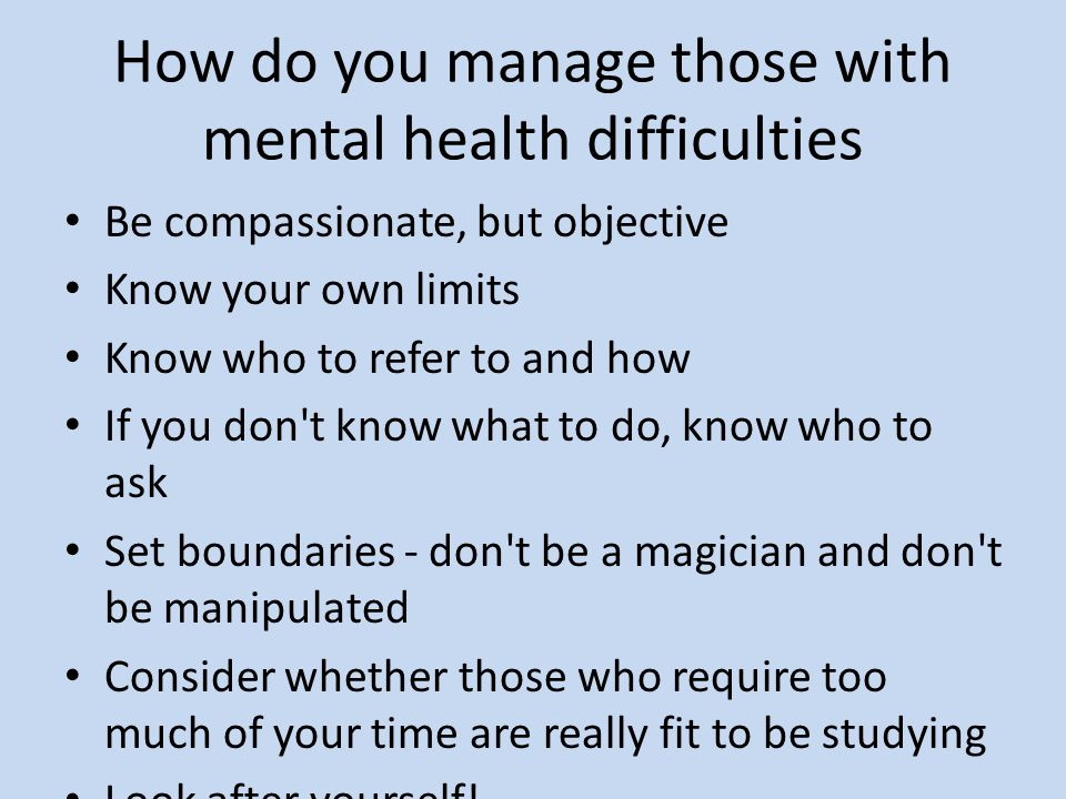 How do you manage those with mental health difficulties Be compassionate, but objective Know your own limits Know who to refer to and how If you don t know what to do, know who to ask Set boundaries - don t be a magician and don t be manipulated Consider whether those who require too much of your time are really fit to be studying Look after yourself!