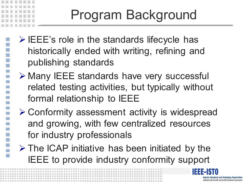Program Background  IEEE's role in the standards lifecycle has historically ended with writing, refining and publishing standards  Many IEEE standards have very successful related testing activities, but typically without formal relationship to IEEE  Conformity assessment activity is widespread and growing, with few centralized resources for industry professionals  The ICAP initiative has been initiated by the IEEE to provide industry conformity support