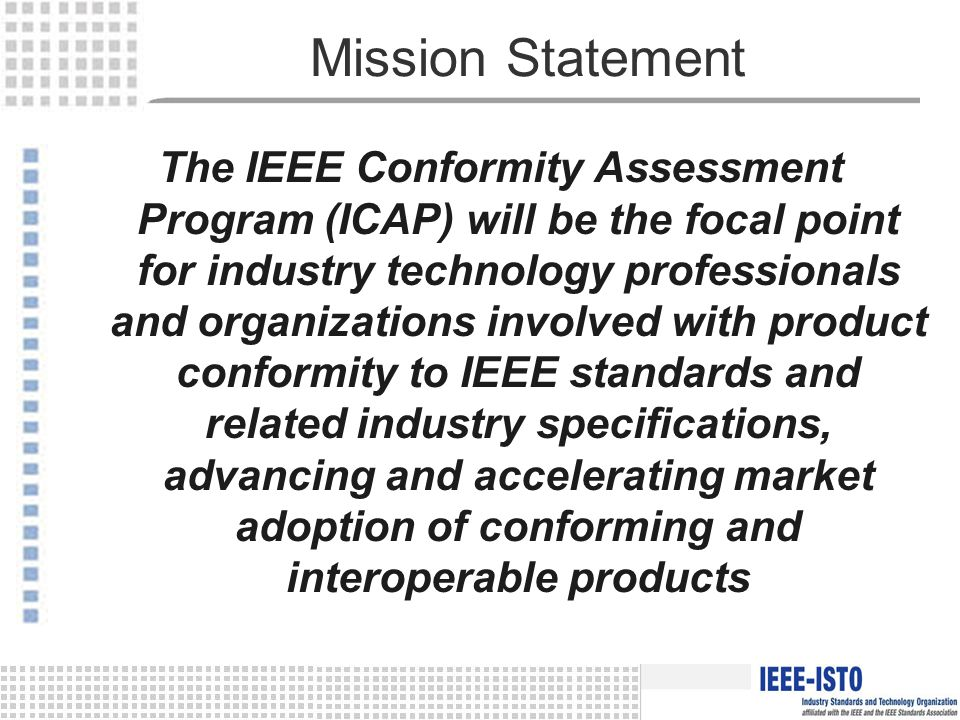 Mission Statement The IEEE Conformity Assessment Program (ICAP) will be the focal point for industry technology professionals and organizations involved with product conformity to IEEE standards and related industry specifications, advancing and accelerating market adoption of conforming and interoperable products