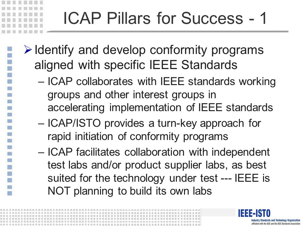 ICAP Pillars for Success - 1  Identify and develop conformity programs aligned with specific IEEE Standards –ICAP collaborates with IEEE standards working groups and other interest groups in accelerating implementation of IEEE standards –ICAP/ISTO provides a turn-key approach for rapid initiation of conformity programs –ICAP facilitates collaboration with independent test labs and/or product supplier labs, as best suited for the technology under test --- IEEE is NOT planning to build its own labs