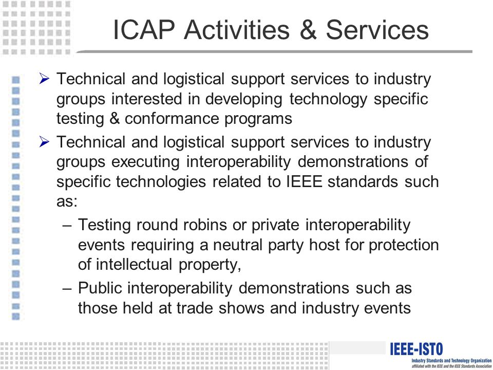 ICAP Activities & Services  Technical and logistical support services to industry groups interested in developing technology specific testing & conformance programs  Technical and logistical support services to industry groups executing interoperability demonstrations of specific technologies related to IEEE standards such as: –Testing round robins or private interoperability events requiring a neutral party host for protection of intellectual property, –Public interoperability demonstrations such as those held at trade shows and industry events