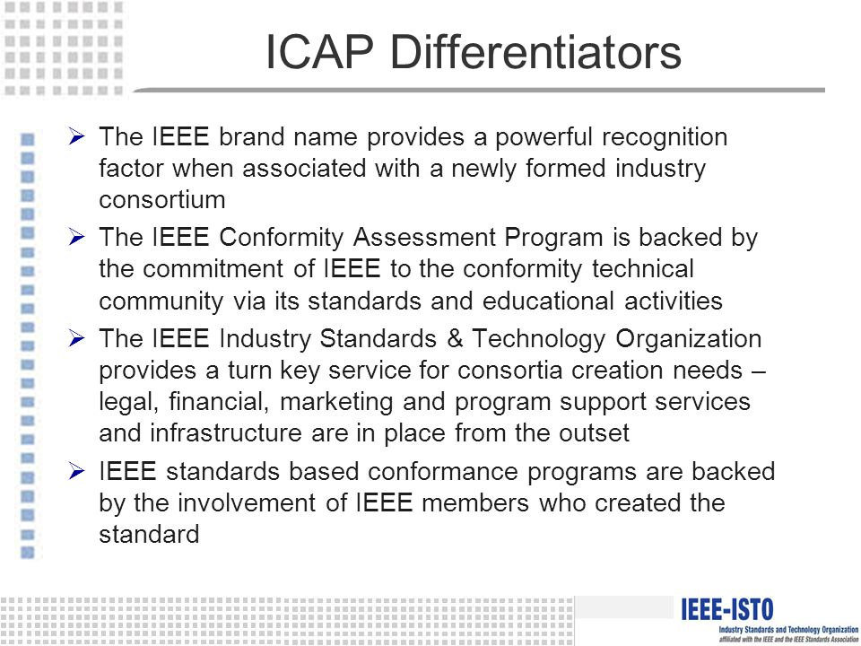 ICAP Differentiators  The IEEE brand name provides a powerful recognition factor when associated with a newly formed industry consortium  The IEEE Conformity Assessment Program is backed by the commitment of IEEE to the conformity technical community via its standards and educational activities  The IEEE Industry Standards & Technology Organization provides a turn key service for consortia creation needs – legal, financial, marketing and program support services and infrastructure are in place from the outset  IEEE standards based conformance programs are backed by the involvement of IEEE members who created the standard