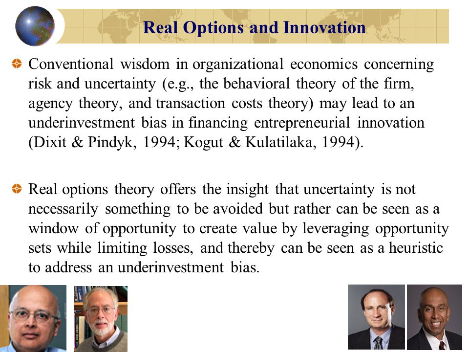 Real Options and Innovation Conventional wisdom in organizational economics concerning risk and uncertainty (e.g., the behavioral theory of the firm, agency theory, and transaction costs theory) may lead to an underinvestment bias in financing entrepreneurial innovation (Dixit & Pindyk, 1994; Kogut & Kulatilaka, 1994).