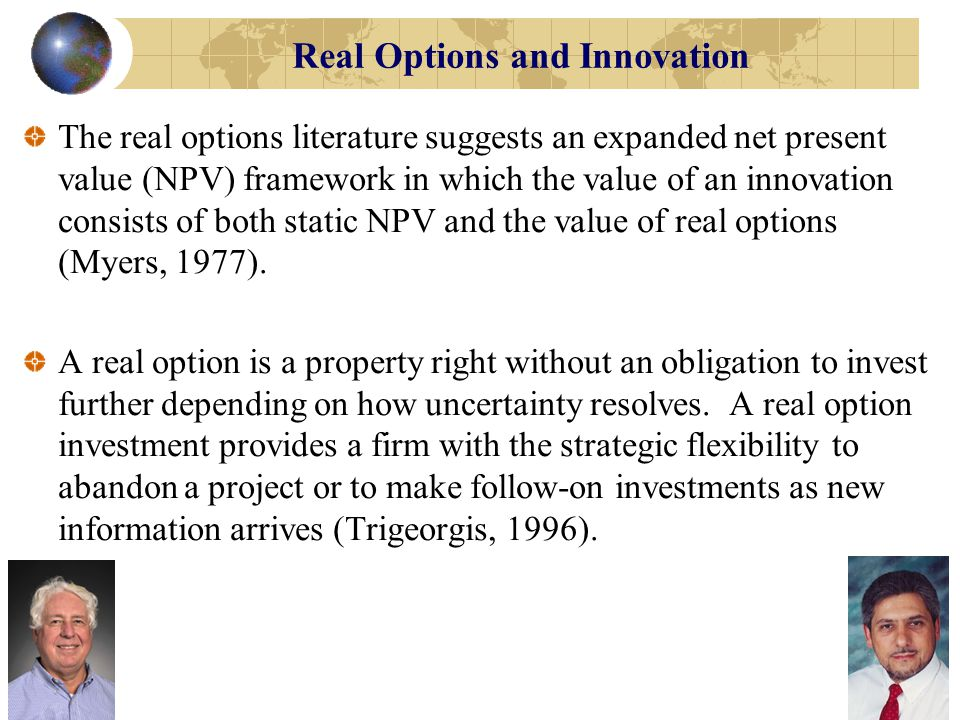 Real Options and Innovation Under conditions of high uncertainty, this feature generally gives a real option investment greater value than an inflexible (irreversible) full-scale investment (Chi, 2000; McGrath & Nerkar, 2004).