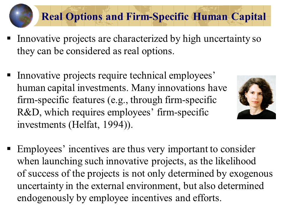 Real Options and Firm-Specific Human Capital Indeed, many projects such as: joint ventures (Kogut, 1991), R&D (McGrath & Nerkar, 2004) or the development of firm- level capabilities in general (Kogut & Kulatilaka, 2000), cannot be carried out without the participation of other key stakeholders such as customers, suppliers, or employees --- the latter being the focus here (see also Wang, He & Mahoney, 2009).