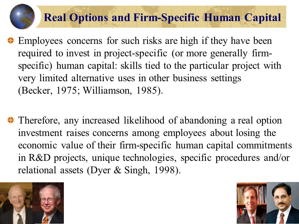 Real Options and Firm-Specific Human Capital Employees concerns about the devaluation of their firm-specific human capital investments can affect their economic incentives to make investments necessary for the success of the project.