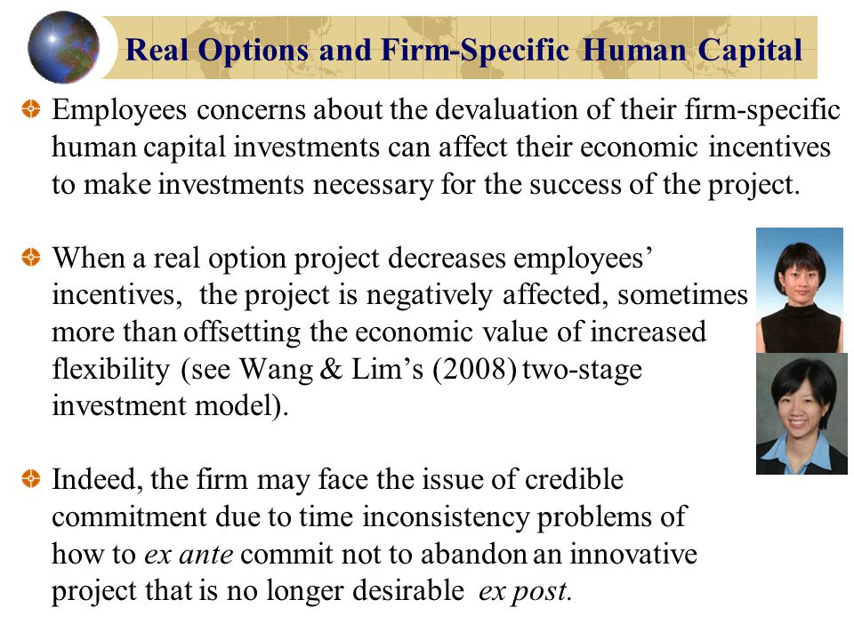 Real Options and Firm-Specific Human Capital As Wang and Lim (2008) note, to the extent that managers' and employees' incentives may be misaligned with shareholders interests in making these decisions, then the real options lens needs to be joined with property rights theory.