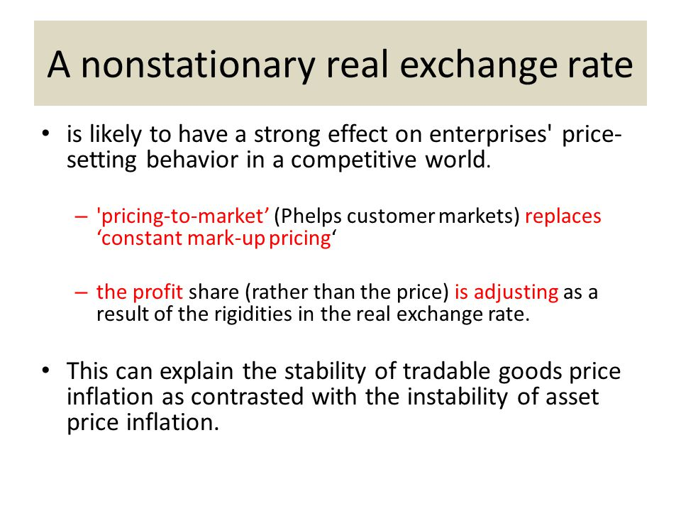A nonstationary real exchange rate is likely to have a strong effect on enterprises' price- setting behavior in a competitive world. – 'pricing-to-mar