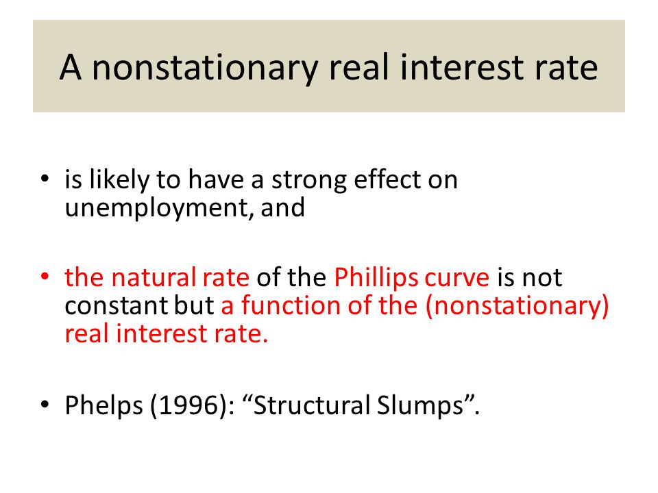 A nonstationary real interest rate is likely to have a strong effect on unemployment, and the natural rate of the Phillips curve is not constant but a