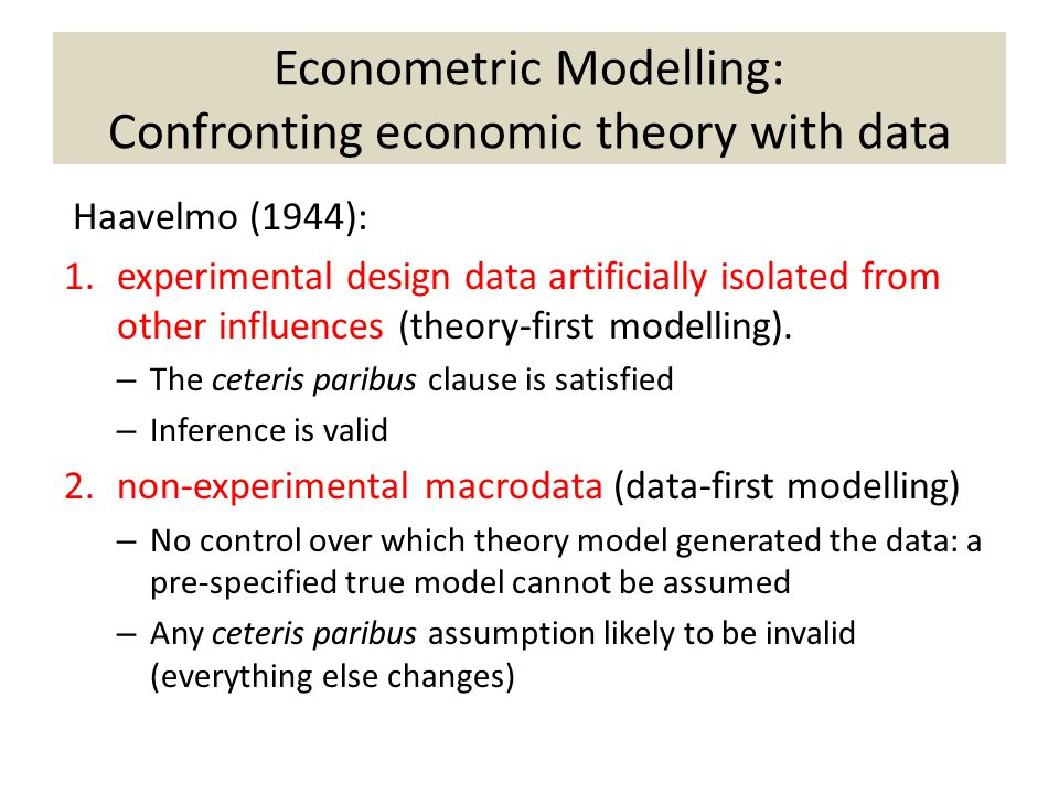 Econometric Modelling: Confronting economic theory with data Haavelmo (1944): 1.experimental design data artificially isolated from other influences (