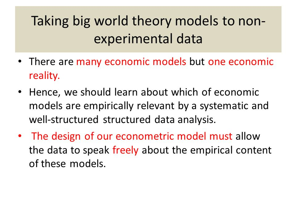 Taking big world theory models to non- experimental data There are many economic models but one economic reality. Hence, we should learn about which o