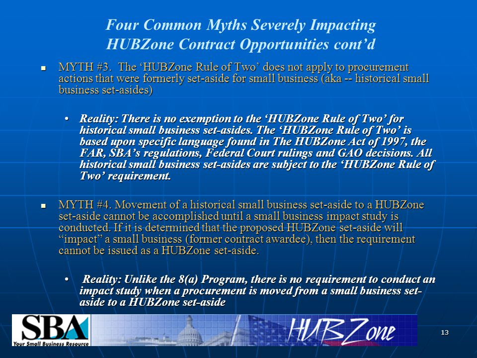 13 MYTH #3. The 'HUBZone Rule of Two' does not apply to procurement actions that were formerly set-aside for small business (aka -- historical small b