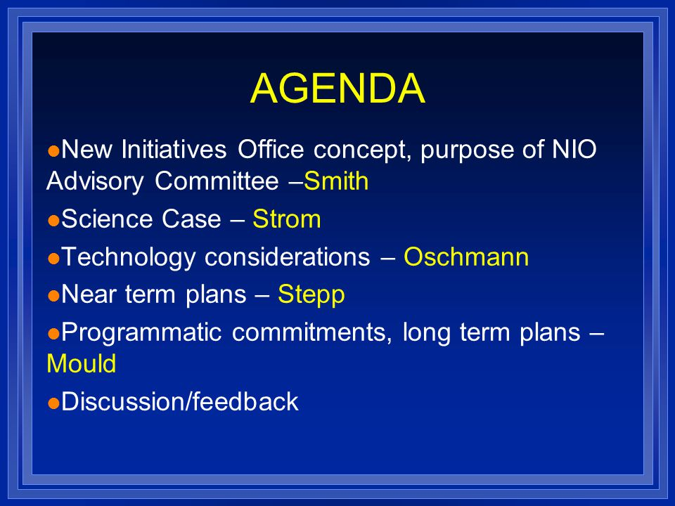 AGENDA l New Initiatives Office concept, purpose of NIO Advisory Committee –Smith l Science Case – Strom l Technology considerations – Oschmann l Near term plans – Stepp l Programmatic commitments, long term plans – Mould l Discussion/feedback