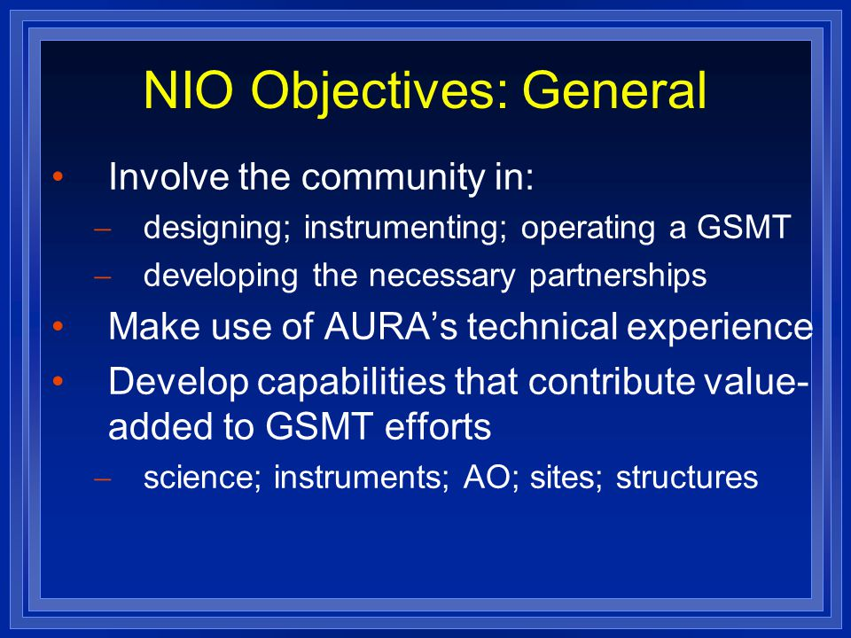 NIO Objectives: General Involve the community in:  designing; instrumenting; operating a GSMT  developing the necessary partnerships Make use of AURA's technical experience Develop capabilities that contribute value- added to GSMT efforts  science; instruments; AO; sites; structures