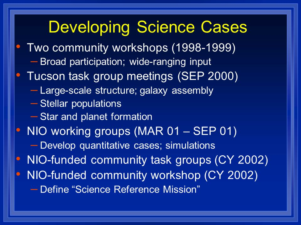 Developing Science Cases Two community workshops (1998-1999) – Broad participation; wide-ranging input Tucson task group meetings (SEP 2000) – Large-scale structure; galaxy assembly – Stellar populations – Star and planet formation NIO working groups (MAR 01 – SEP 01) – Develop quantitative cases; simulations NIO-funded community task groups (CY 2002) NIO-funded community workshop (CY 2002) – Define Science Reference Mission