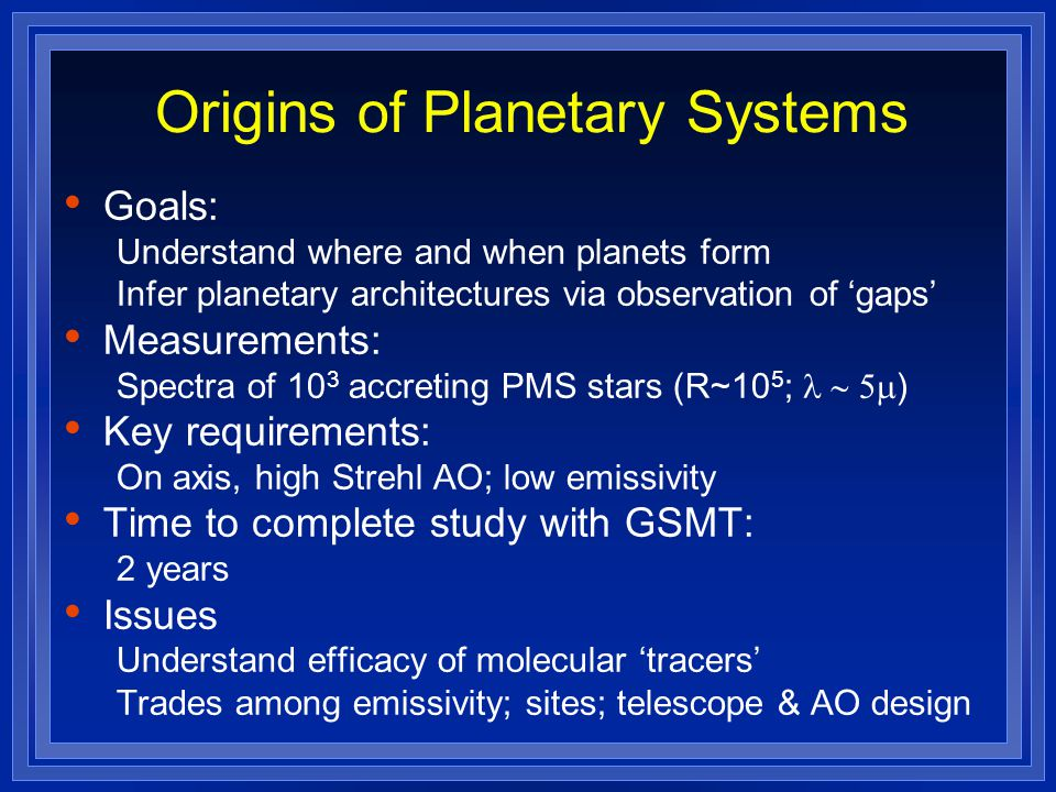Origins of Planetary Systems Goals: Understand where and when planets form Infer planetary architectures via observation of 'gaps' Measurements: Spectra of 10 3 accreting PMS stars (R~10 5 ;  ) Key requirements: On axis, high Strehl AO; low emissivity Time to complete study with GSMT: 2 years Issues Understand efficacy of molecular 'tracers' Trades among emissivity; sites; telescope & AO design