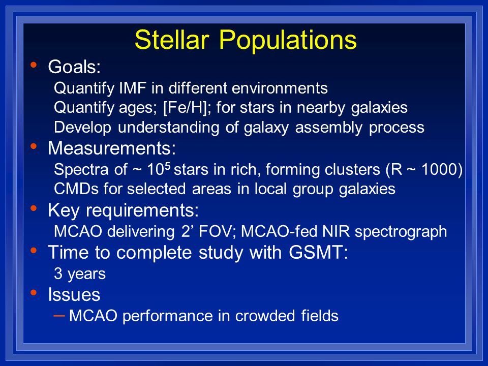Stellar Populations Goals: Quantify IMF in different environments Quantify ages; [Fe/H]; for stars in nearby galaxies Develop understanding of galaxy assembly process Measurements: Spectra of ~ 10 5 stars in rich, forming clusters (R ~ 1000) CMDs for selected areas in local group galaxies Key requirements: MCAO delivering 2' FOV; MCAO-fed NIR spectrograph Time to complete study with GSMT: 3 years Issues – MCAO performance in crowded fields