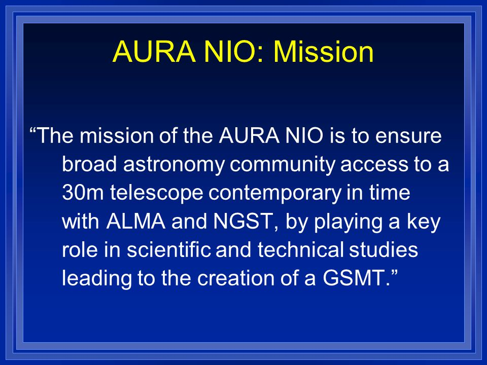 AURA NIO: Mission The mission of the AURA NIO is to ensure broad astronomy community access to a 30m telescope contemporary in time with ALMA and NGST, by playing a key role in scientific and technical studies leading to the creation of a GSMT.