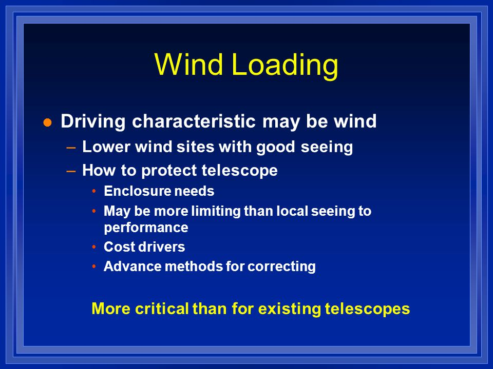 Wind Loading l Driving characteristic may be wind –Lower wind sites with good seeing –How to protect telescope Enclosure needs May be more limiting than local seeing to performance Cost drivers Advance methods for correcting More critical than for existing telescopes