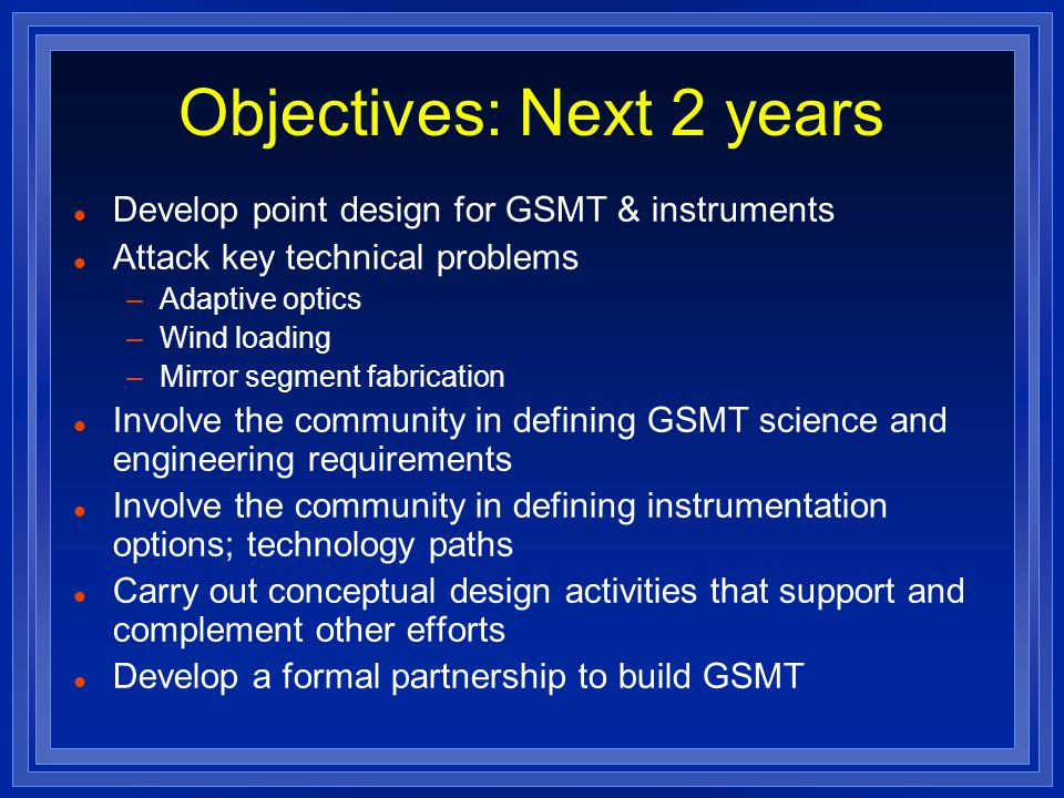Objectives: Next 2 years l Develop point design for GSMT & instruments l Attack key technical problems –Adaptive optics –Wind loading –Mirror segment fabrication l Involve the community in defining GSMT science and engineering requirements l Involve the community in defining instrumentation options; technology paths l Carry out conceptual design activities that support and complement other efforts l Develop a formal partnership to build GSMT