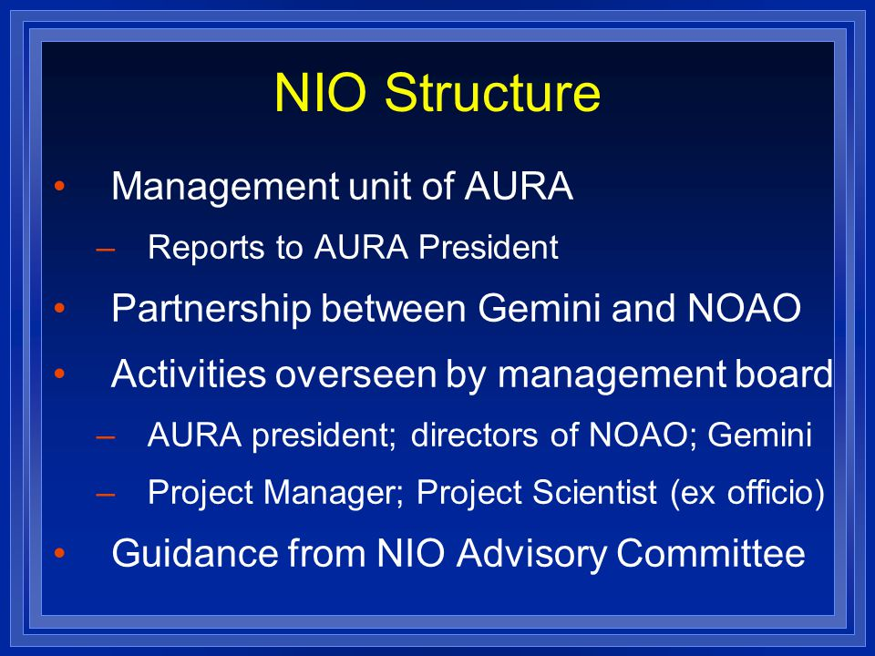 NIO Structure Management unit of AURA –Reports to AURA President Partnership between Gemini and NOAO Activities overseen by management board –AURA president; directors of NOAO; Gemini –Project Manager; Project Scientist (ex officio) Guidance from NIO Advisory Committee