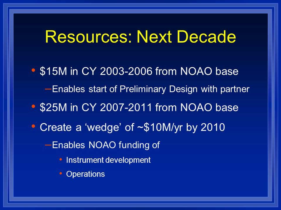 Resources: Next Decade $15M in CY 2003-2006 from NOAO base – Enables start of Preliminary Design with partner $25M in CY 2007-2011 from NOAO base Create a 'wedge' of ~$10M/yr by 2010 – Enables NOAO funding of Instrument development Operations