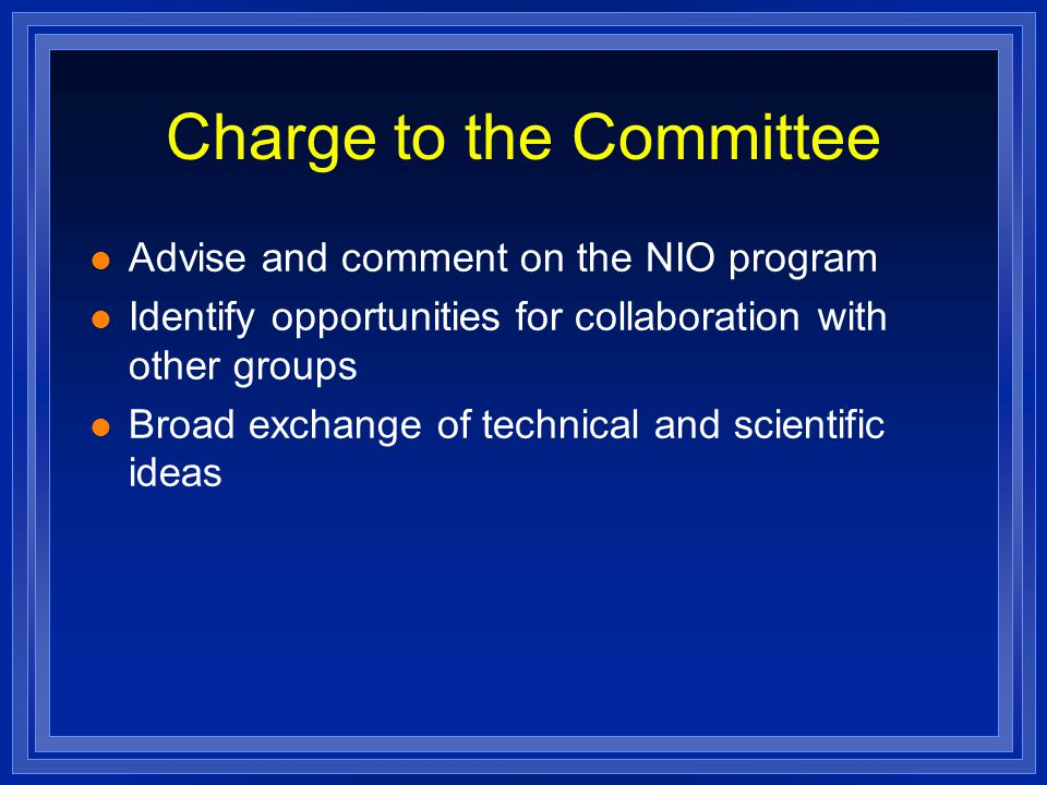 Charge to the Committee l Advise and comment on the NIO program l Identify opportunities for collaboration with other groups l Broad exchange of technical and scientific ideas