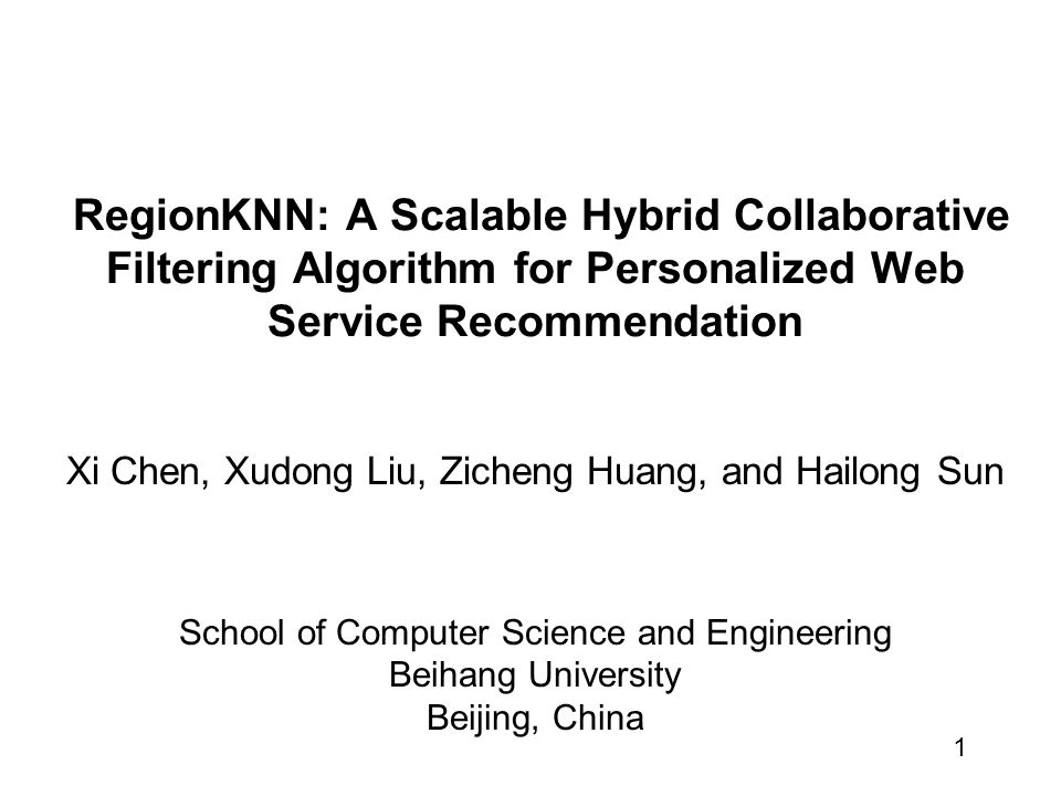 1 RegionKNN: A Scalable Hybrid Collaborative Filtering Algorithm for Personalized Web Service Recommendation Xi Chen, Xudong Liu, Zicheng Huang, and Hailong Sun School of Computer Science and Engineering Beihang University Beijing, China