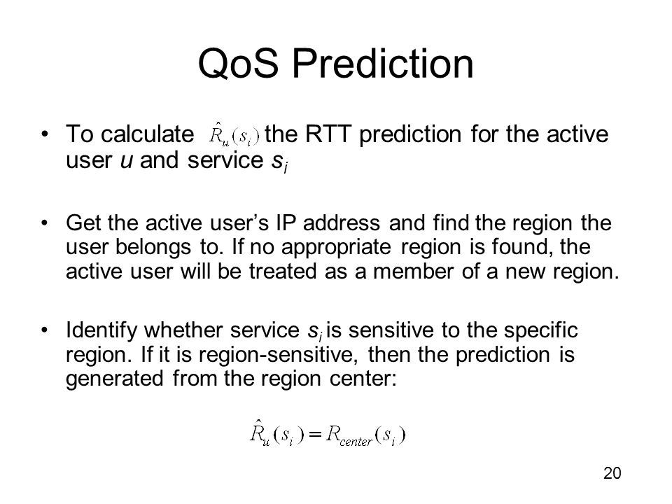 20 QoS Prediction To calculate the RTT prediction for the active user u and service s i Get the active user's IP address and find the region the user belongs to.