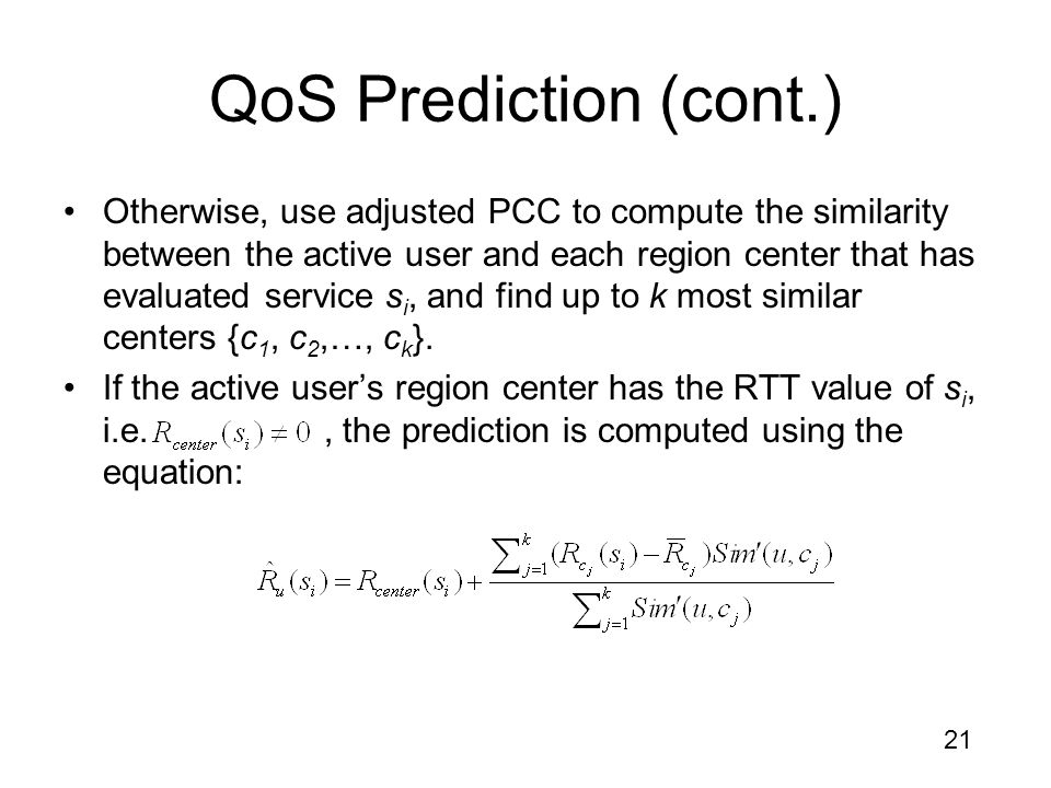 21 QoS Prediction (cont.) Otherwise, use adjusted PCC to compute the similarity between the active user and each region center that has evaluated service s i, and find up to k most similar centers {c 1, c 2,…, c k }.