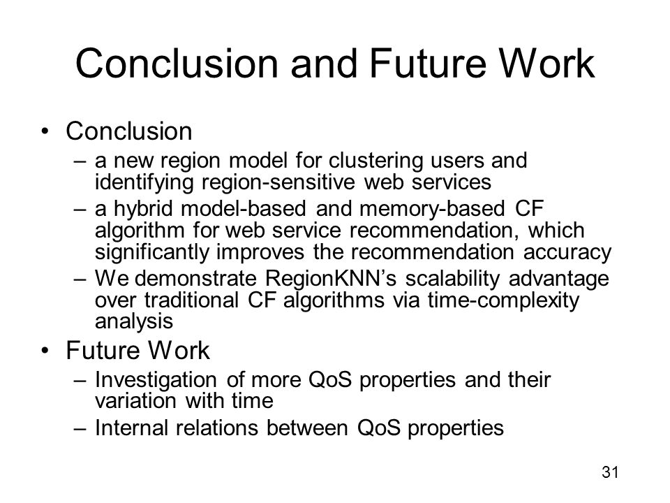 31 Conclusion and Future Work Conclusion –a new region model for clustering users and identifying region-sensitive web services –a hybrid model-based and memory-based CF algorithm for web service recommendation, which significantly improves the recommendation accuracy –We demonstrate RegionKNN's scalability advantage over traditional CF algorithms via time-complexity analysis Future Work –Investigation of more QoS properties and their variation with time –Internal relations between QoS properties