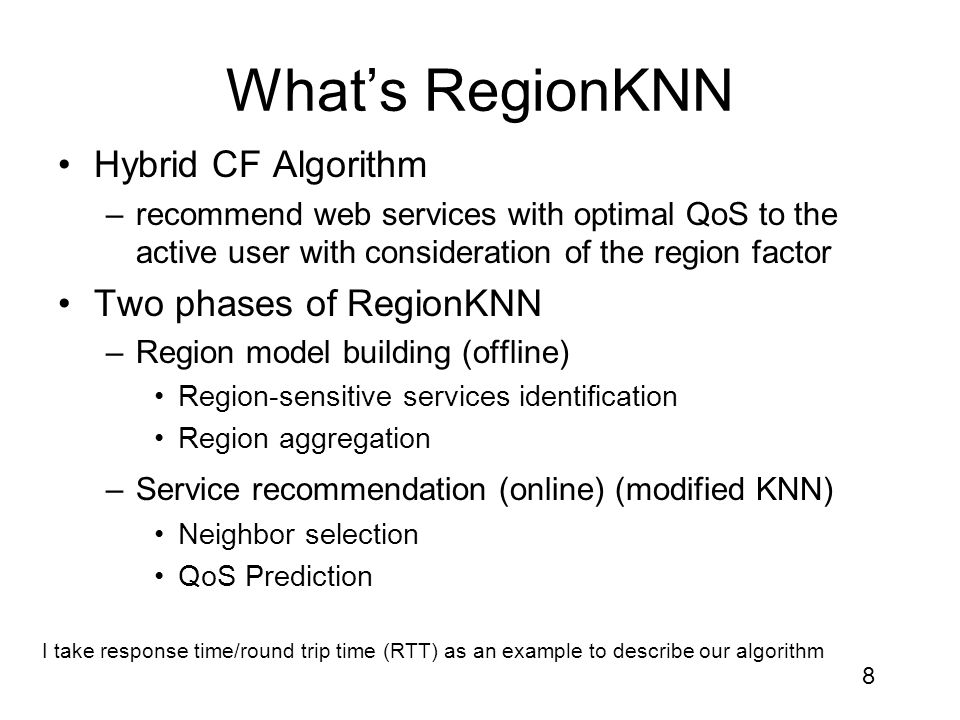 8 What's RegionKNN Hybrid CF Algorithm –recommend web services with optimal QoS to the active user with consideration of the region factor Two phases of RegionKNN –Region model building (offline) Region-sensitive services identification Region aggregation –Service recommendation (online) (modified KNN) Neighbor selection QoS Prediction I take response time/round trip time (RTT) as an example to describe our algorithm