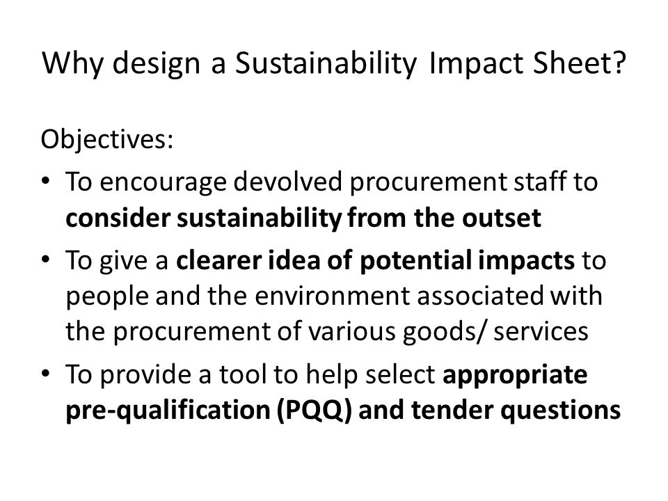 Considerations The Sustainability Impact Sheet needs to be: User friendly – Clear layout – Hyperlinks – Assessment criteria included in PQQ/ tender sheet Relevant – with examples provided A help rather than a hindrance.