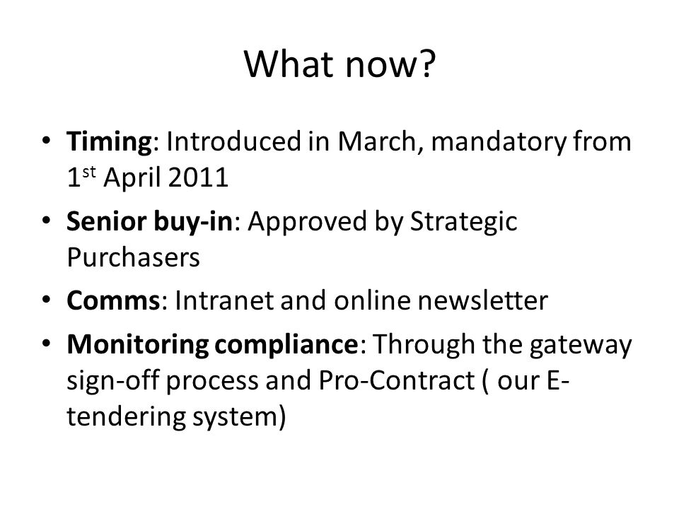 What now? Timing: Introduced in March, mandatory from 1 st April 2011 Senior buy-in: Approved by Strategic Purchasers Comms: Intranet and online newsl