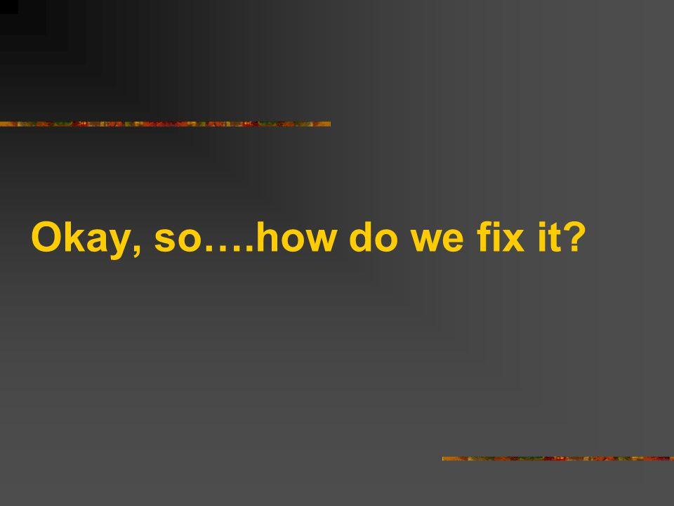 Okay, so….how do we fix it