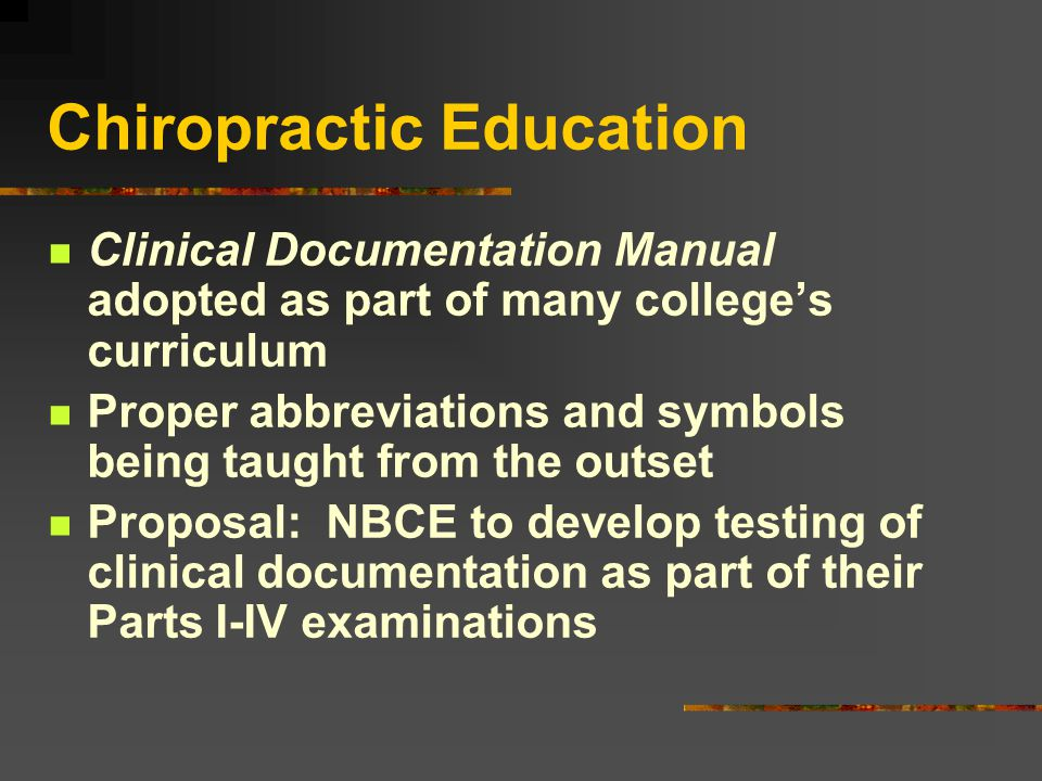 Chiropractic Education Clinical Documentation Manual adopted as part of many college's curriculum Proper abbreviations and symbols being taught from the outset Proposal: NBCE to develop testing of clinical documentation as part of their Parts I-IV examinations