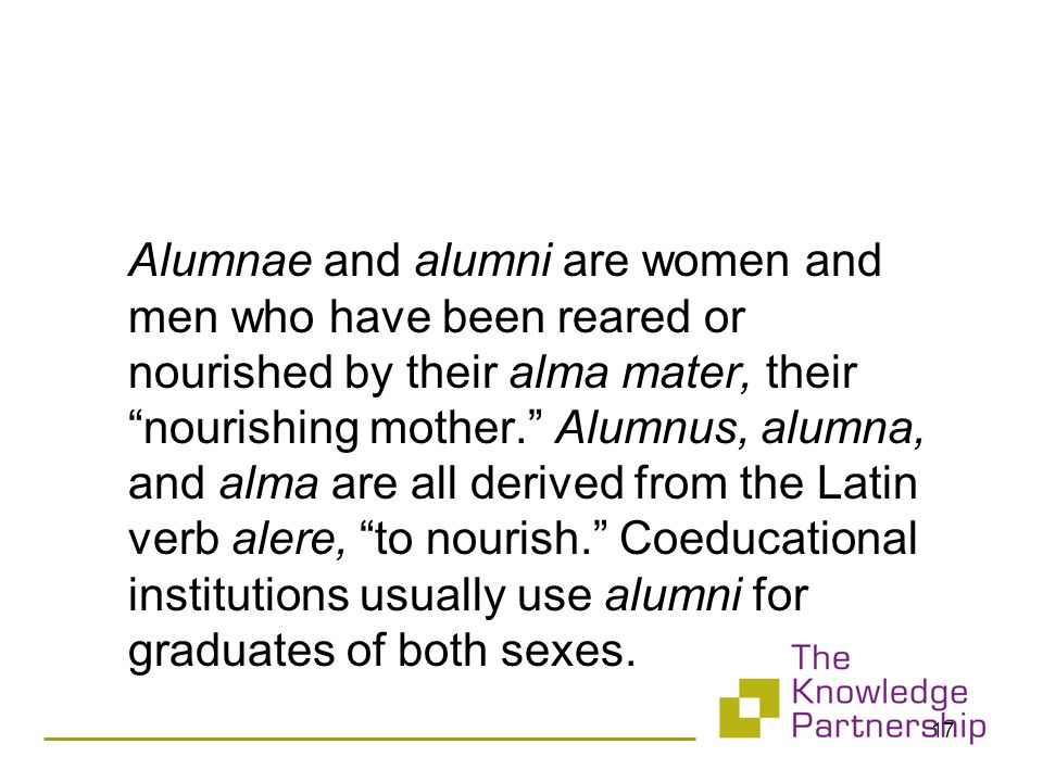 Alumnae and alumni are women and men who have been reared or nourished by their alma mater, their nourishing mother. Alumnus, alumna, and alma are all derived from the Latin verb alere, to nourish. Coeducational institutions usually use alumni for graduates of both sexes.