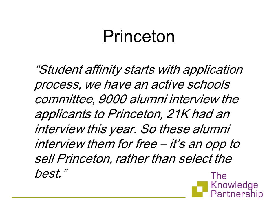 Princeton Student affinity starts with application process, we have an active schools committee, 9000 alumni interview the applicants to Princeton, 21K had an interview this year.