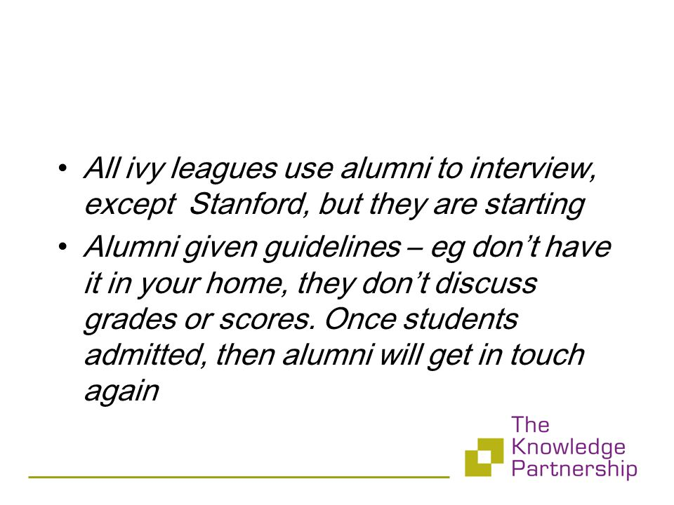 All ivy leagues use alumni to interview, except Stanford, but they are starting Alumni given guidelines – eg don't have it in your home, they don't discuss grades or scores.