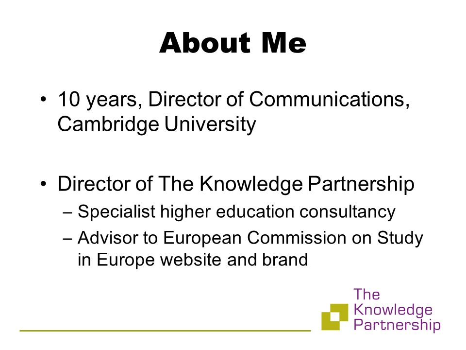 10 years, Director of Communications, Cambridge University Director of The Knowledge Partnership –Specialist higher education consultancy –Advisor to European Commission on Study in Europe website and brand About Me
