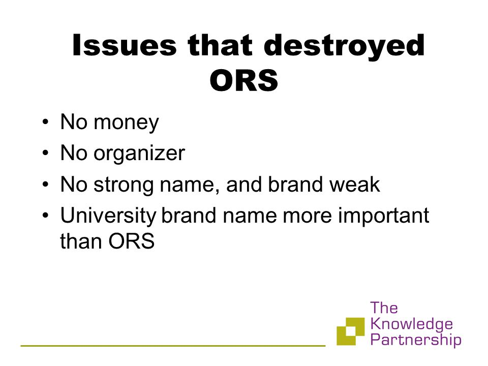 Issues that destroyed ORS No money No organizer No strong name, and brand weak University brand name more important than ORS