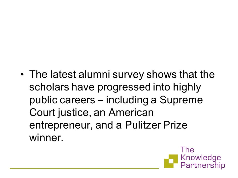 The latest alumni survey shows that the scholars have progressed into highly public careers – including a Supreme Court justice, an American entrepreneur, and a Pulitzer Prize winner.