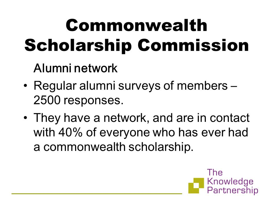Commonwealth Scholarship Commission Alumni network Regular alumni surveys of members – 2500 responses.