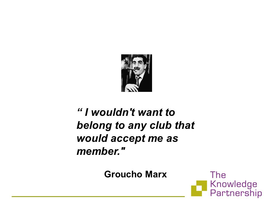 I wouldn t want to belong to any club that would accept me as member. Groucho Marx