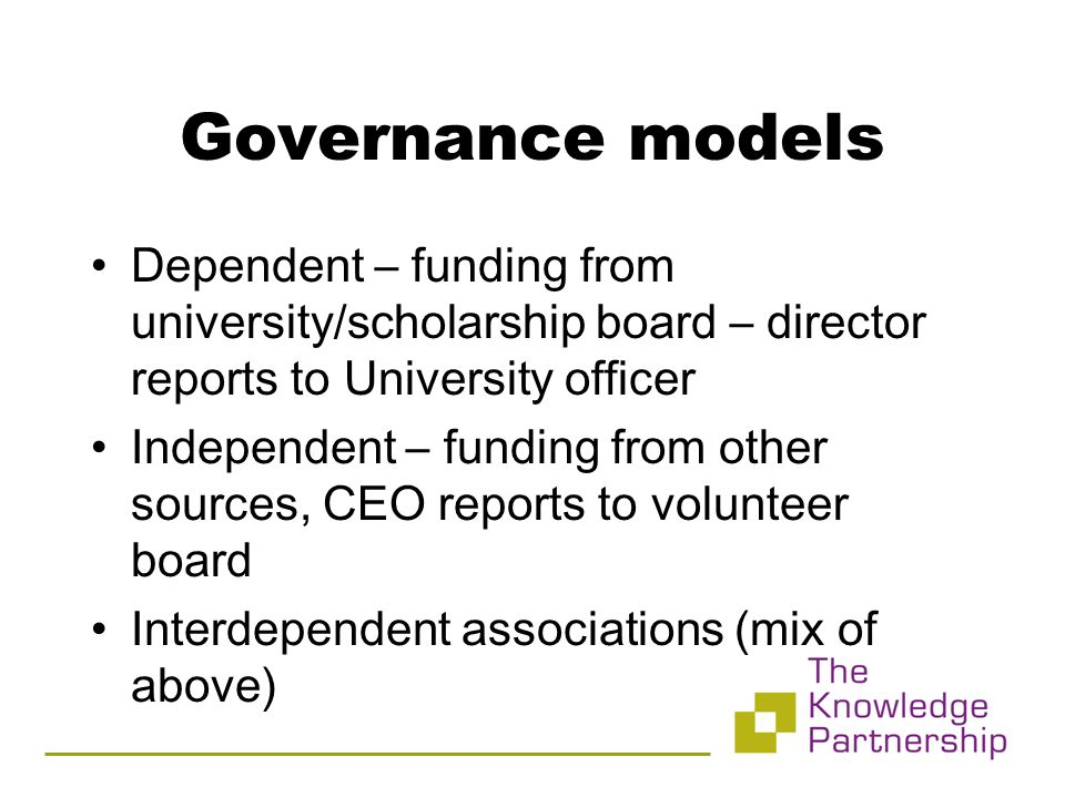 Dependent – funding from university/scholarship board – director reports to University officer Independent – funding from other sources, CEO reports to volunteer board Interdependent associations (mix of above)