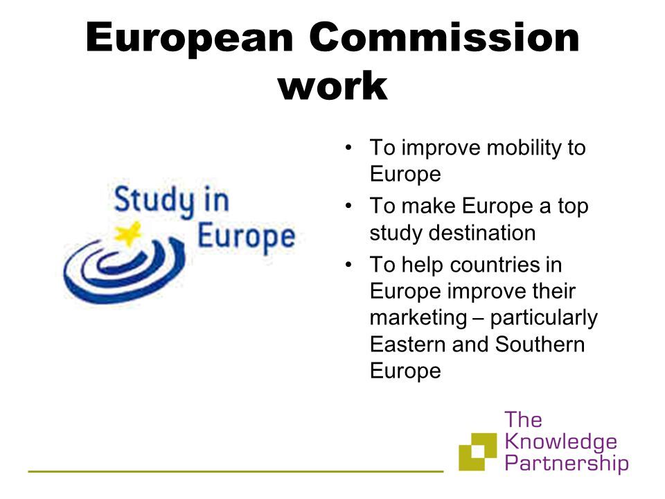 European Commission work To improve mobility to Europe To make Europe a top study destination To help countries in Europe improve their marketing – particularly Eastern and Southern Europe