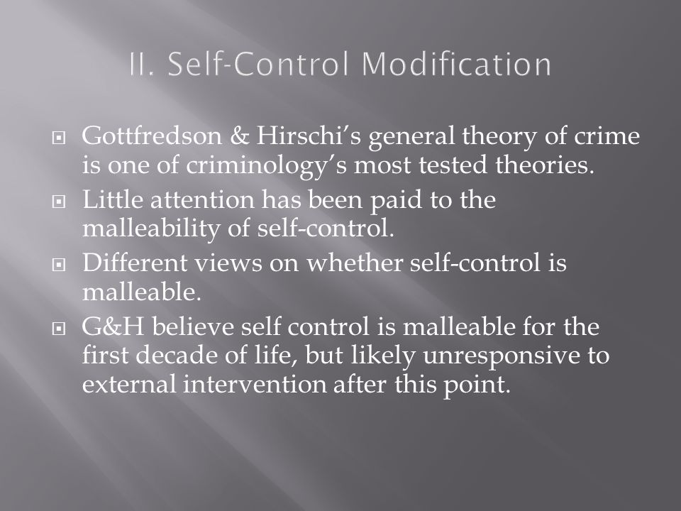 II. Self-Control Modification  Gottfredson & Hirschi's general theory of crime is one of criminology's most tested theories.  Little attention has b