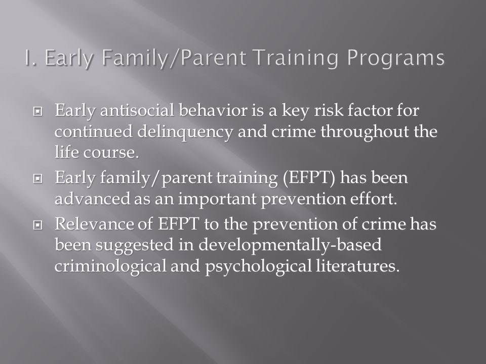I. Early Family/Parent Training Programs  Early antisocial behavior is a key risk factor for continued delinquency and crime throughout the life cour