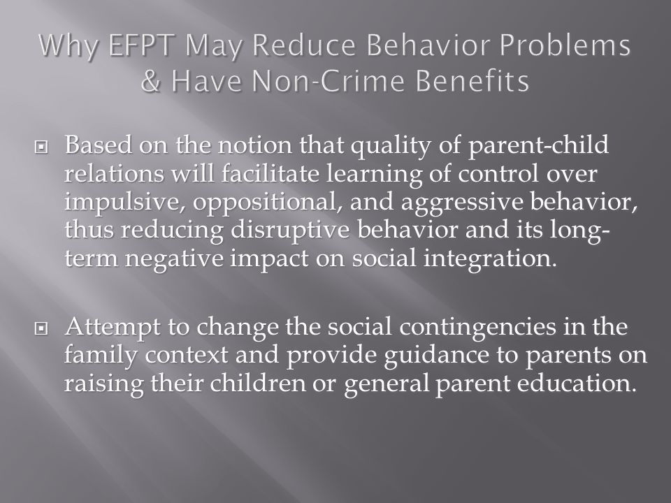 Why EFPT May Reduce Behavior Problems & Have Non-Crime Benefits  Based on the notion that quality of parent-child relations will facilitate learning of control over impulsive, oppositional, and aggressive behavior, thus reducing disruptive behavior and its long- term negative impact on social integration.